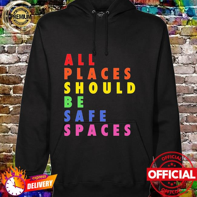 All Places Should Be Safe Spaces Shirt hoodie