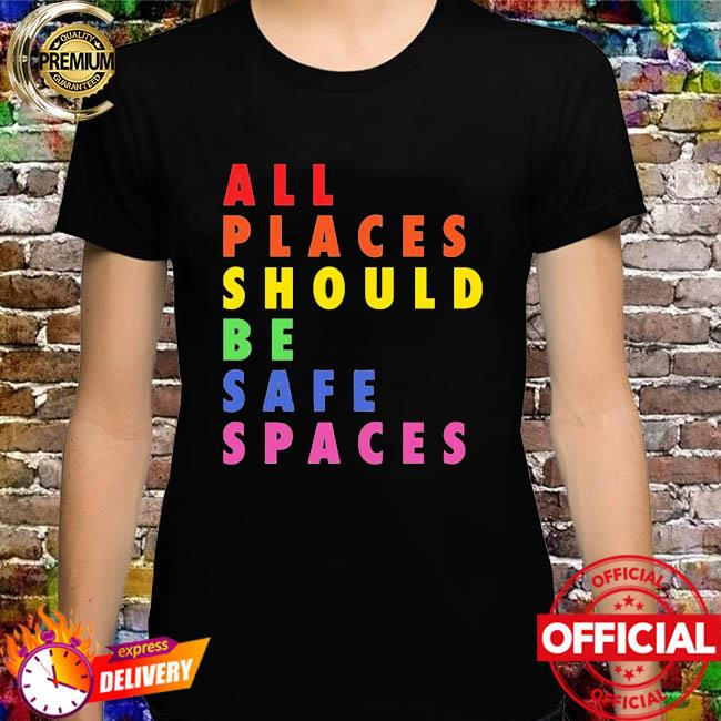 All Places Should Be Safe Spaces Shirt