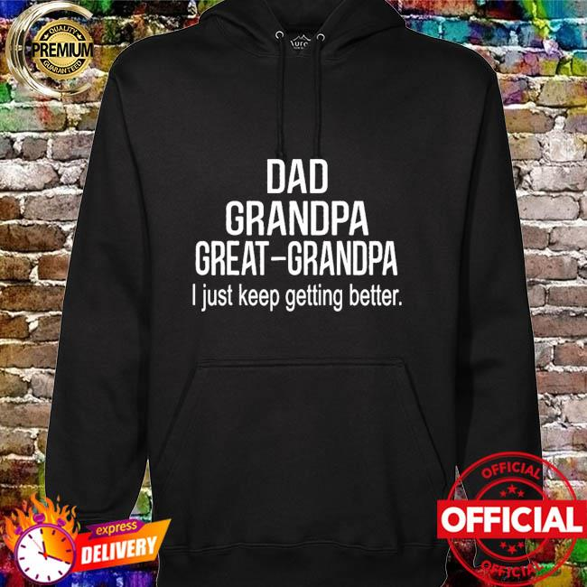 Dad grandpa great grandpa just keep getting better hoodie