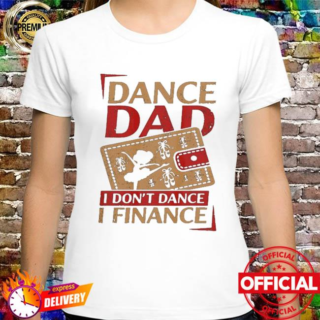 Dance dad I don't dance I financer shirt