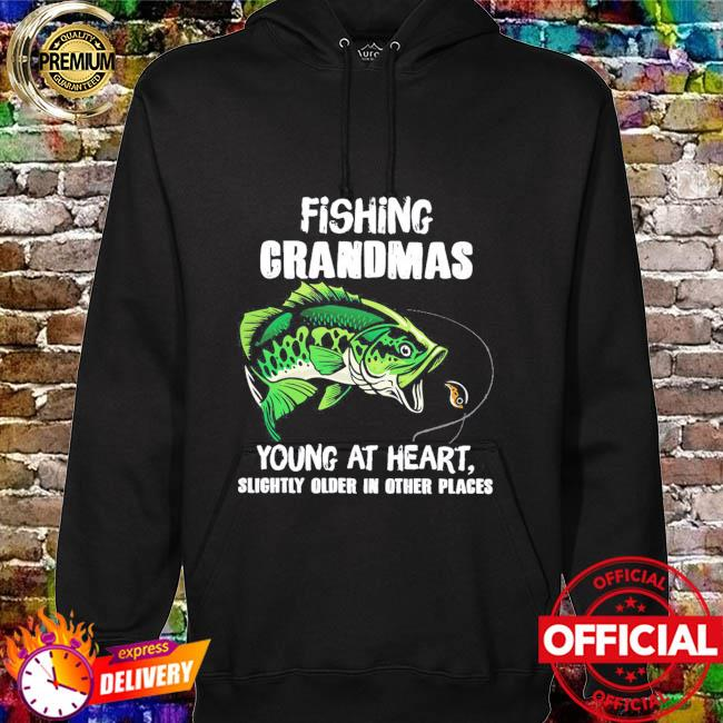 Fishing grandmas young at heart slightly older in other place hoodie