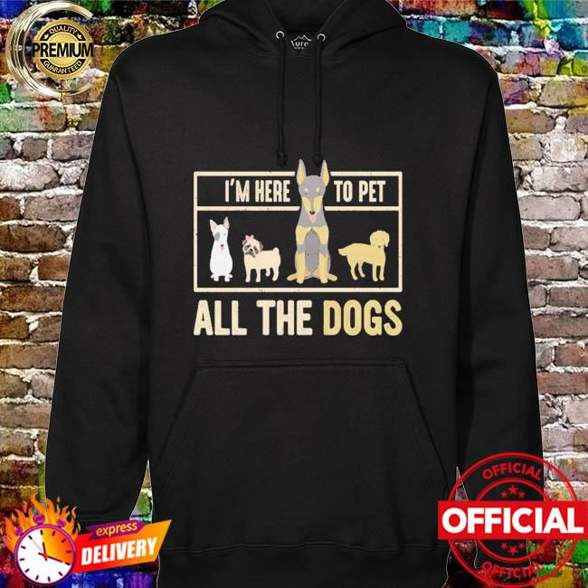 I am here to pet all the dogs hoodie