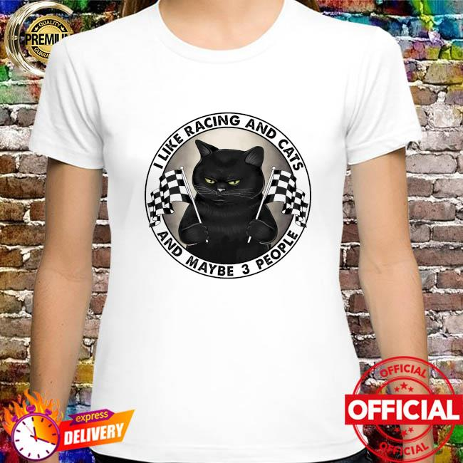 I like racing and cats and maybe 3 people shirt