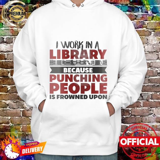 I work in a library because punching people is frowned upon hoodie