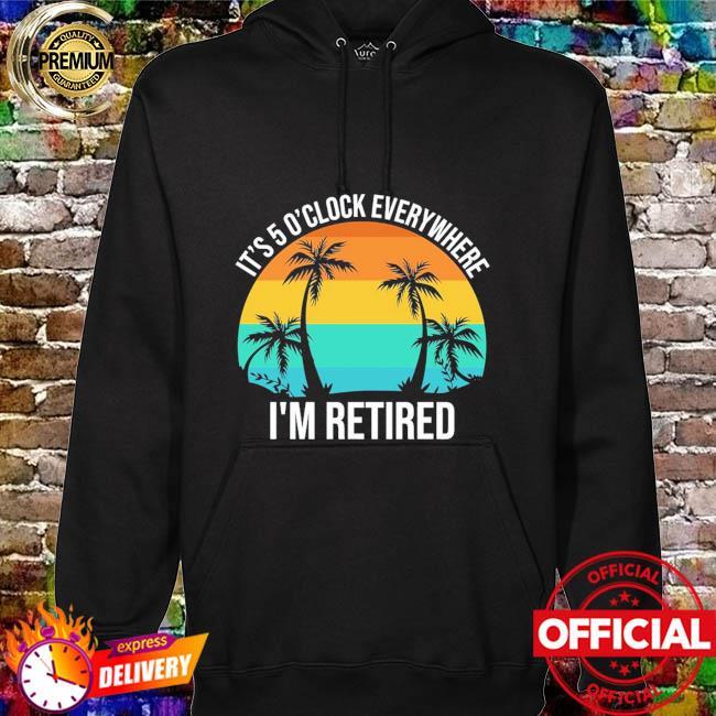 It's 5 o'clock everywhere I'm retired vintage hoodie