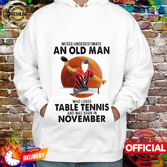 Never underestimate an old man who loves table tennis and was born in November hoodie