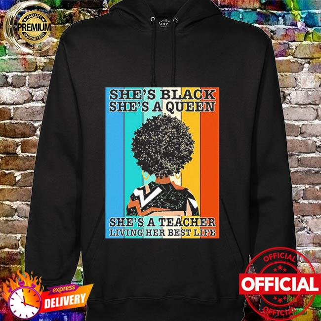 She's black she's queen she's a teacher living her best life vintage hoodie