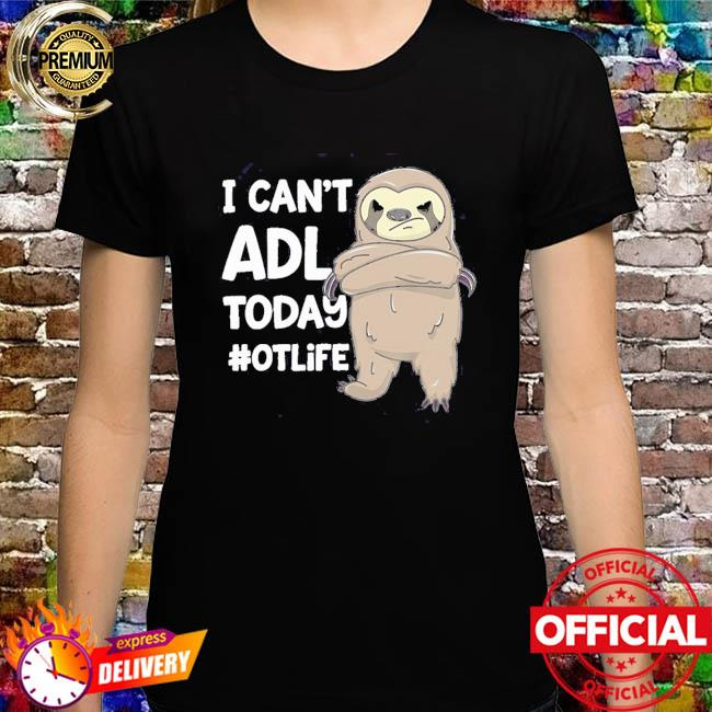 Sloth I can't ADL today #otlife shirt