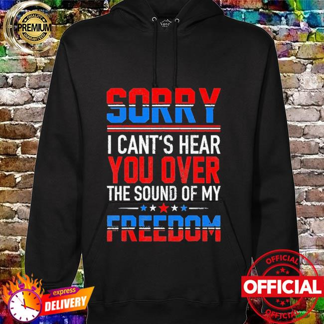 Sorry I can't hear you over the sound of my freedom july 4th hoodie