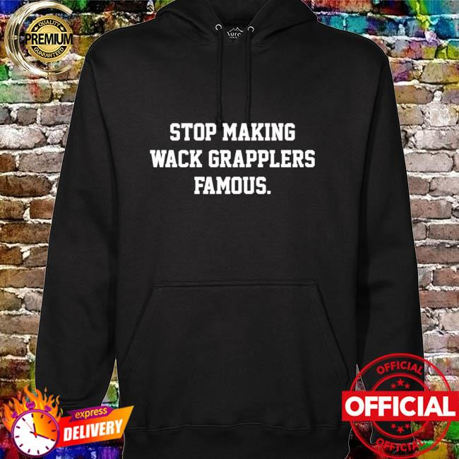Stop making wack grapplers famous hoodie