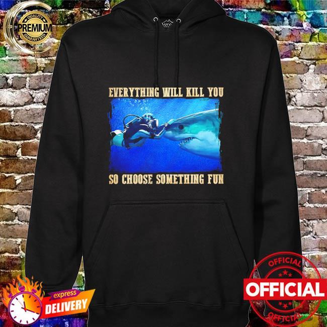 Everything will kill you so choose something fun hoodie