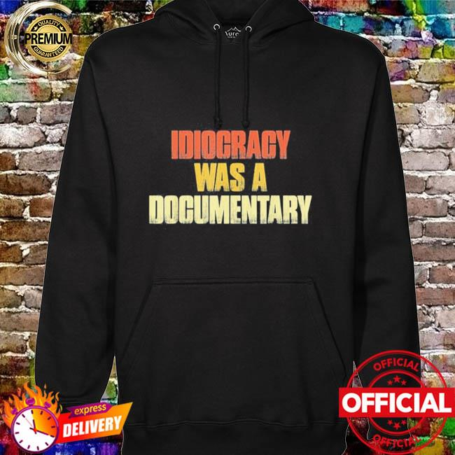 Idiocracy was a Documentary hoodie