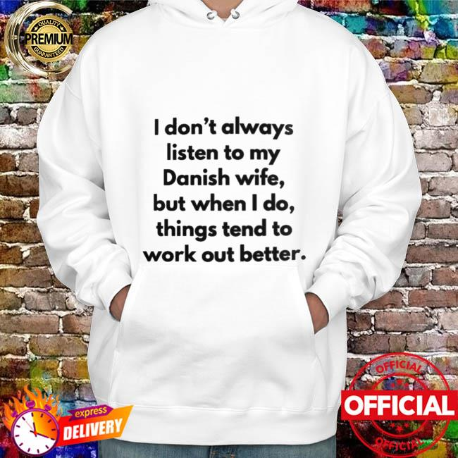 I don't always listen to my danish wife but when I do things tend to work out better hoodie