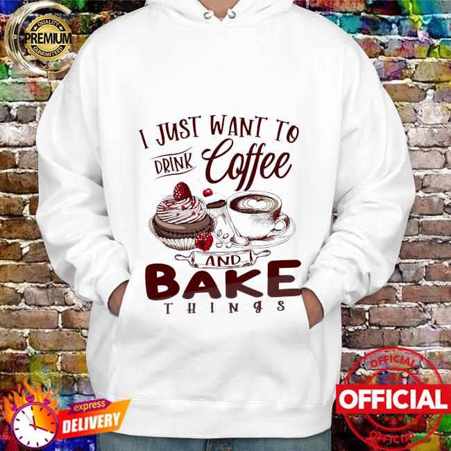 I just want to drink coffee and bake things hoodie