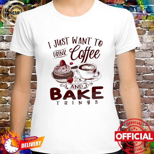 I just want to drink coffee and bake things shirt