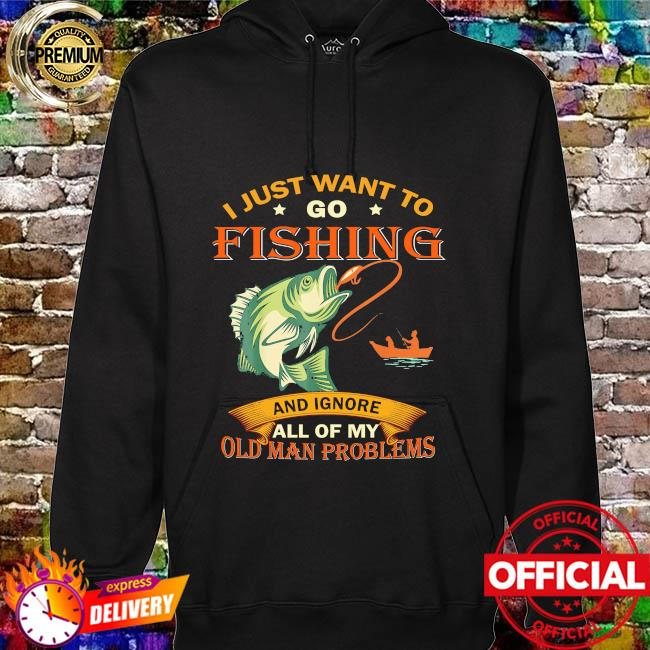 I just want to go fishing and ignore all of my old man problems hoodie