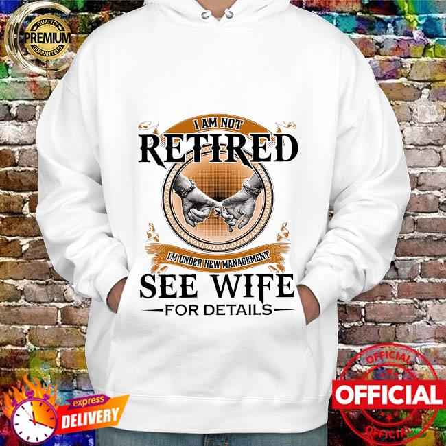 I'm not retired I'm under new management see wife for details hoodie
