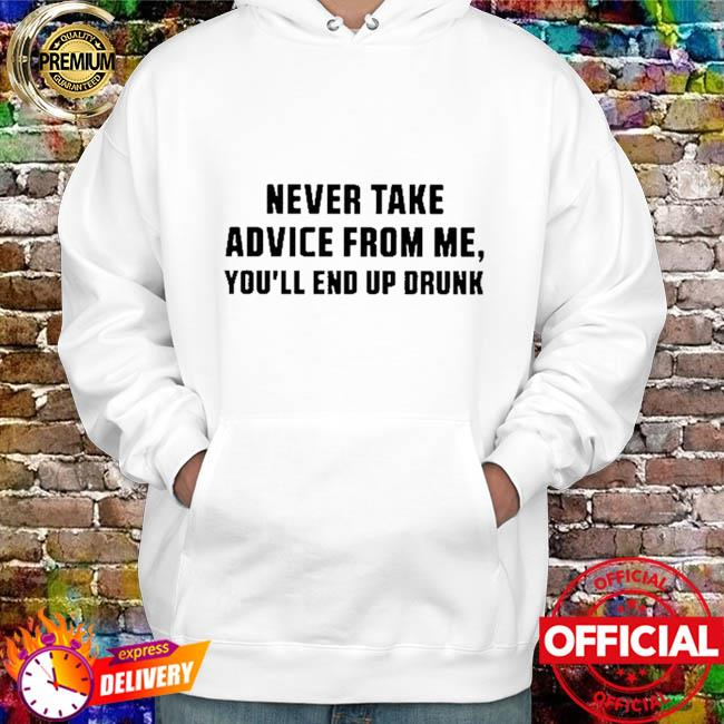 Never take advice from me you'll end up drunk hoodie