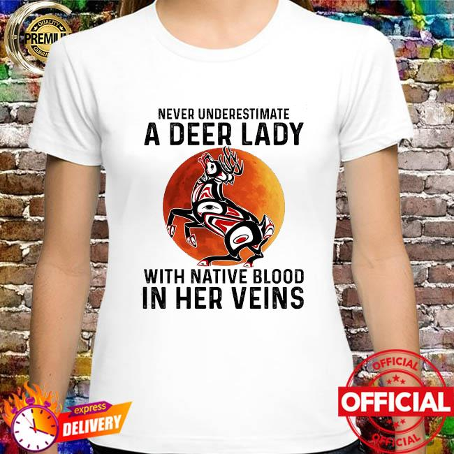 Never underestimate a Deer lady with Native blood in her veins shirt