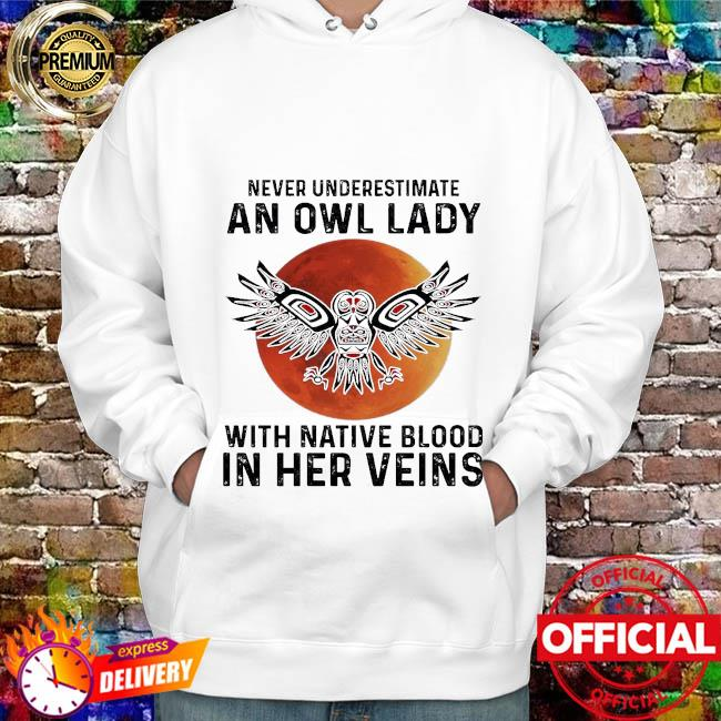 Never underestimate a Owl lady with Native blood in her veins hoodie