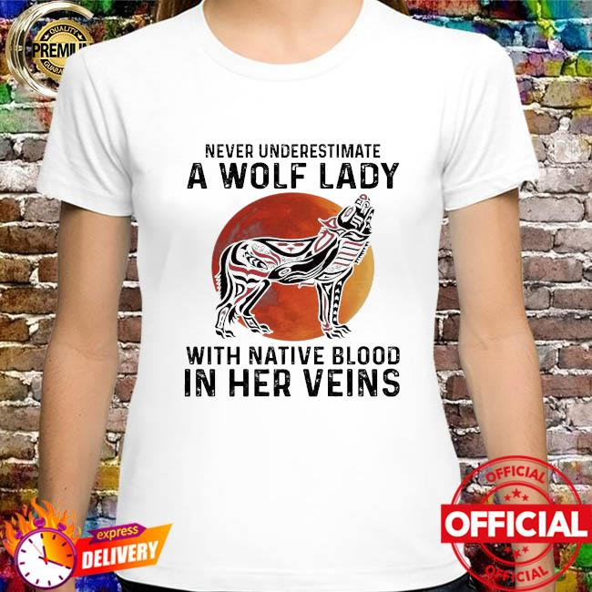 Never underestimate a Wolf lady with Native blood in her veins shirt
