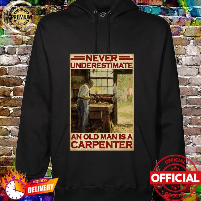 Never underestimate an old man is a carpenter hoodie