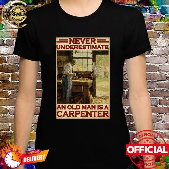 Never underestimate an old man is a carpenter shirt