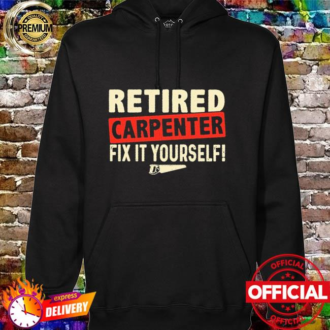 Retired carpenter fix it yourself hoodie