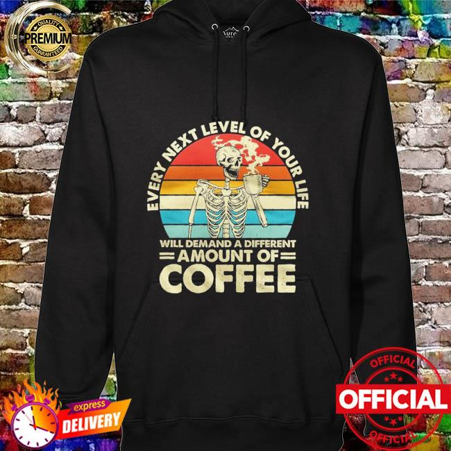 Skull every next level of your life will demand a different amount of Coffee vintage hoodie
