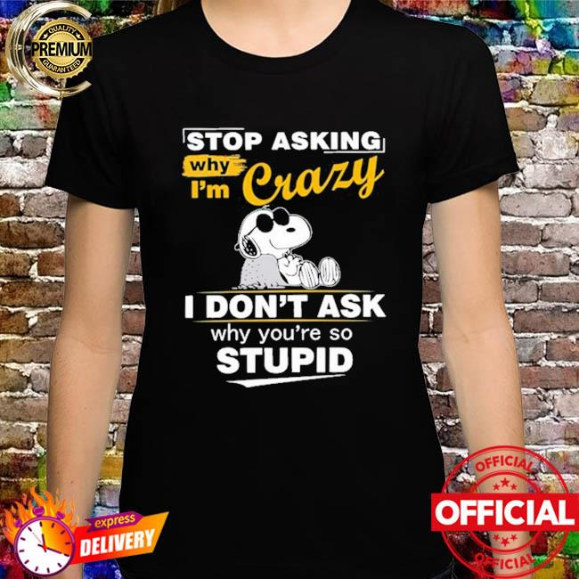 Snoopy stop asking why I'm crazy I don't ask why you're so stupid shirt