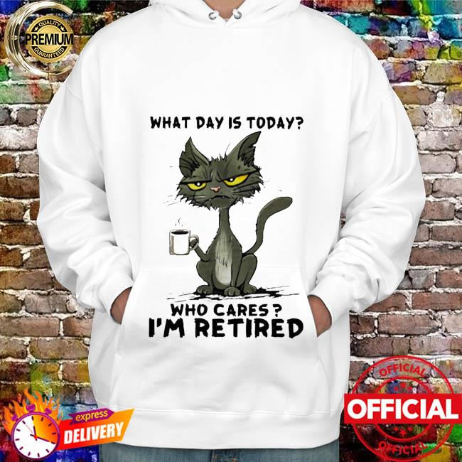 Black Cat Drink Coffee What Day Is Today Who Cares I'm Retired Shirt hoodie