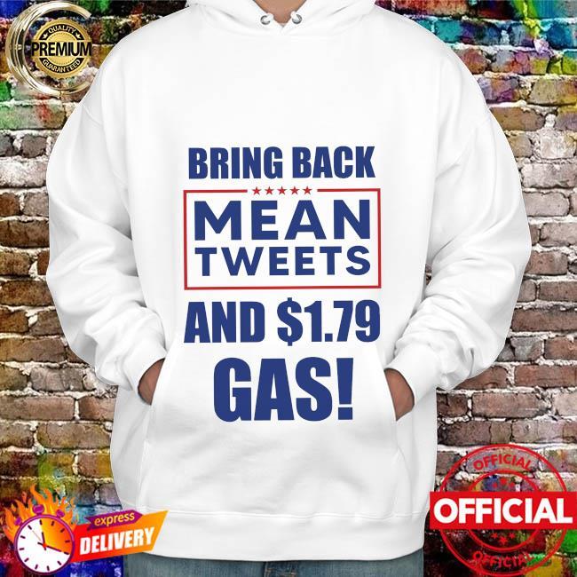 Bring Back Mean Tweets And 1,79 Gas Shirt hoodie