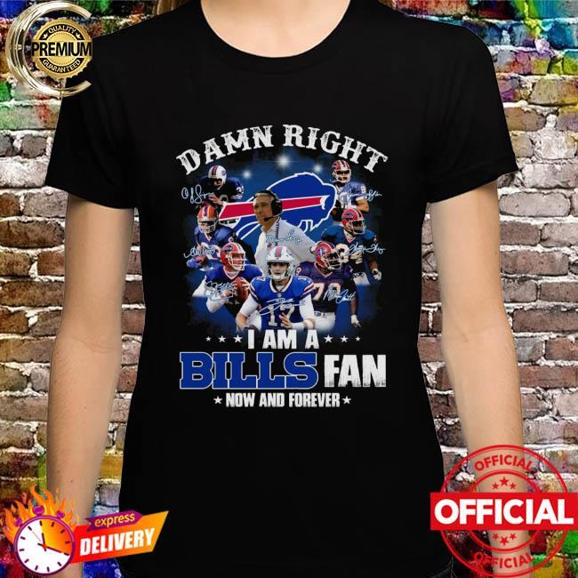 Buffalo Bills Football Teams 2021 Damn Right I Am A Bills Fan Now And Forever Signatures Shirt