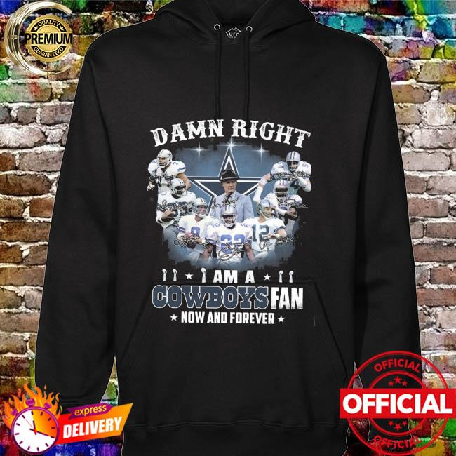 Dallas Cowboys Football Teams Damn Right I Am A Cowboys Fan Now And Forever Signatures Shirt hoodie