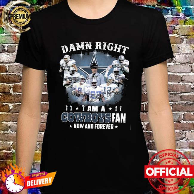 Dallas Cowboys Football Teams Damn Right I Am A Cowboys Fan Now And Forever Signatures Shirt