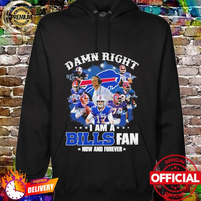 Damn right I am a Buffalo Bills fan now and forever signatures hoodie