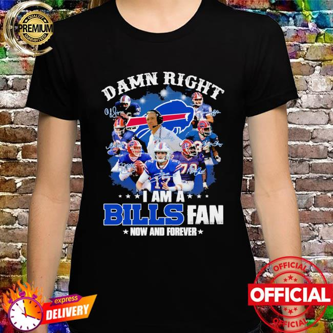 Damn right I am a Buffalo Bills fan now and forever signatures shirt