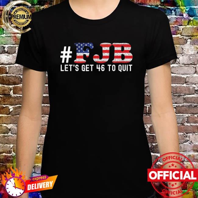 FJB Let's Get 46 To Quit Shirt
