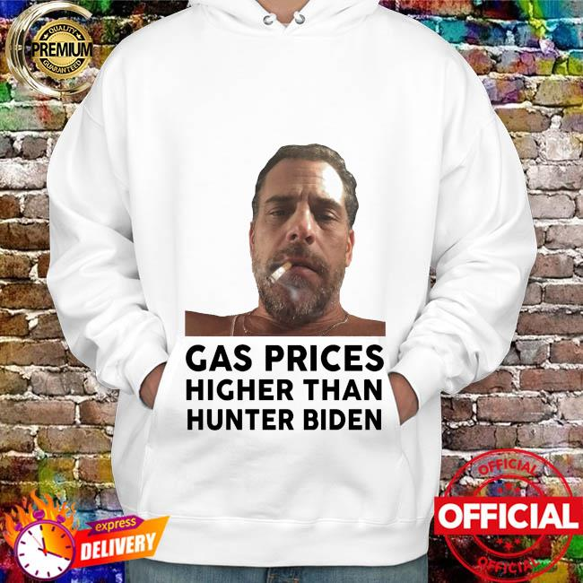 Gas Prices Higher Than Hunter Biden Shirt hoodie