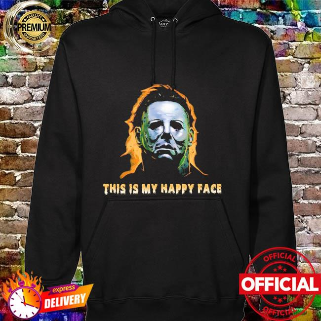 Michael Myers this is my happy face Halloween hoodie