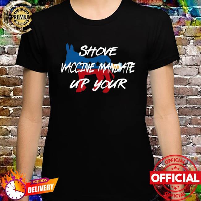 Shove Vaccine Mandate Up Your Democrats Shirt
