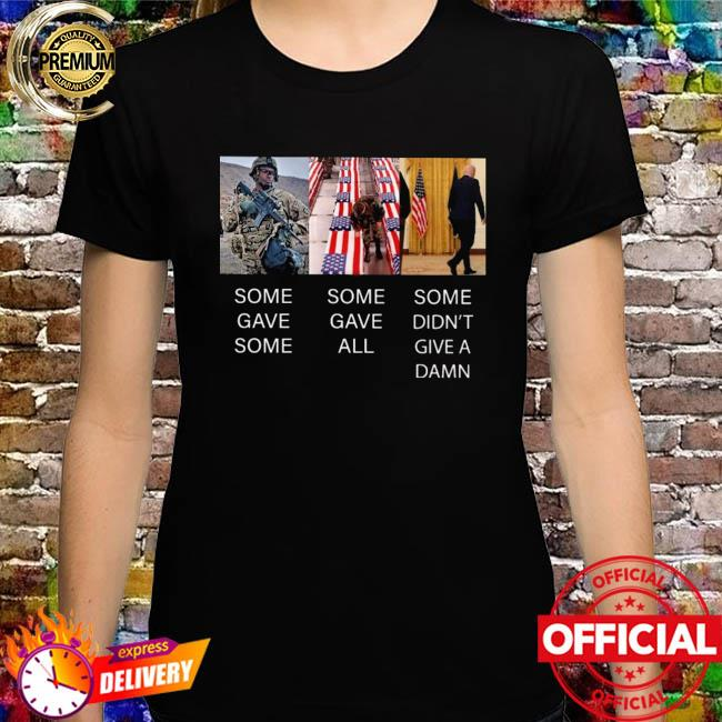 Some Gave Some Some Gave All And Some Didn't Give A Damn Shirt