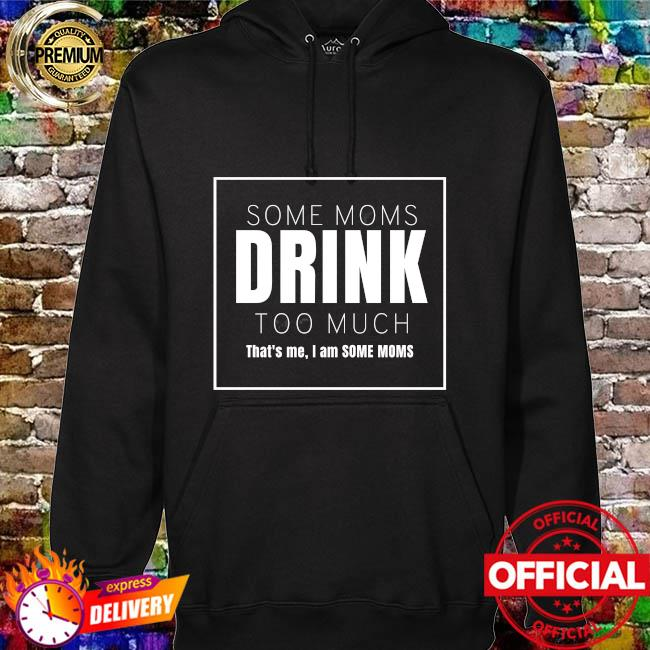 Some moms drink too much that's me I am some moms hoodie