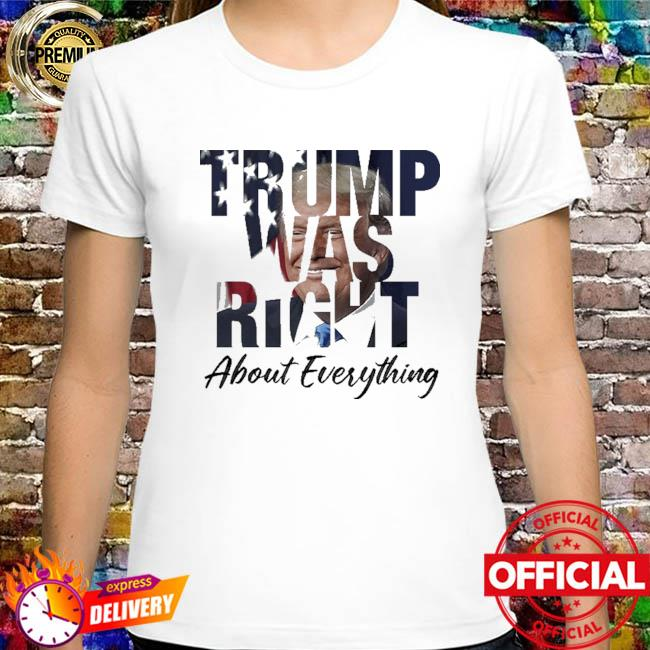 Trump Was Right About Everything Shirt Funny Anti Biden
