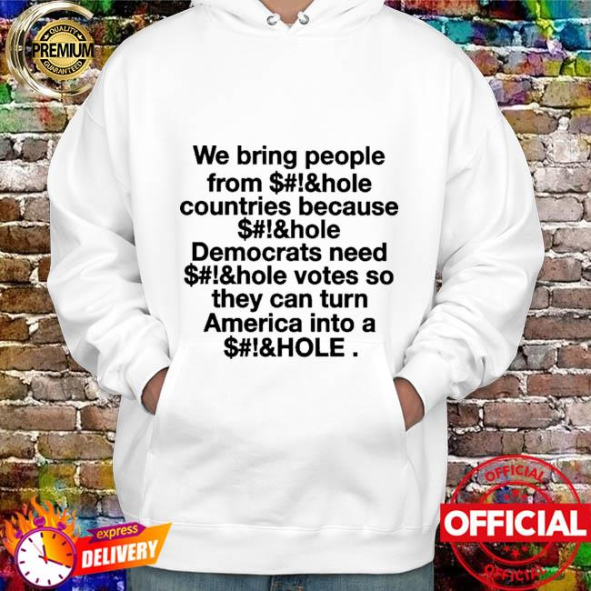 We Bring People From Asshole Countries Because Asshole Democrats Need Asshole Votes So They Can Turn America Into A Asshole Shirt hoodie