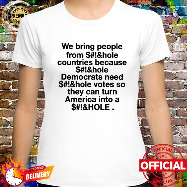 We Bring People From Asshole Countries Because Asshole Democrats Need Asshole Votes So They Can Turn America Into A Asshole Shirt